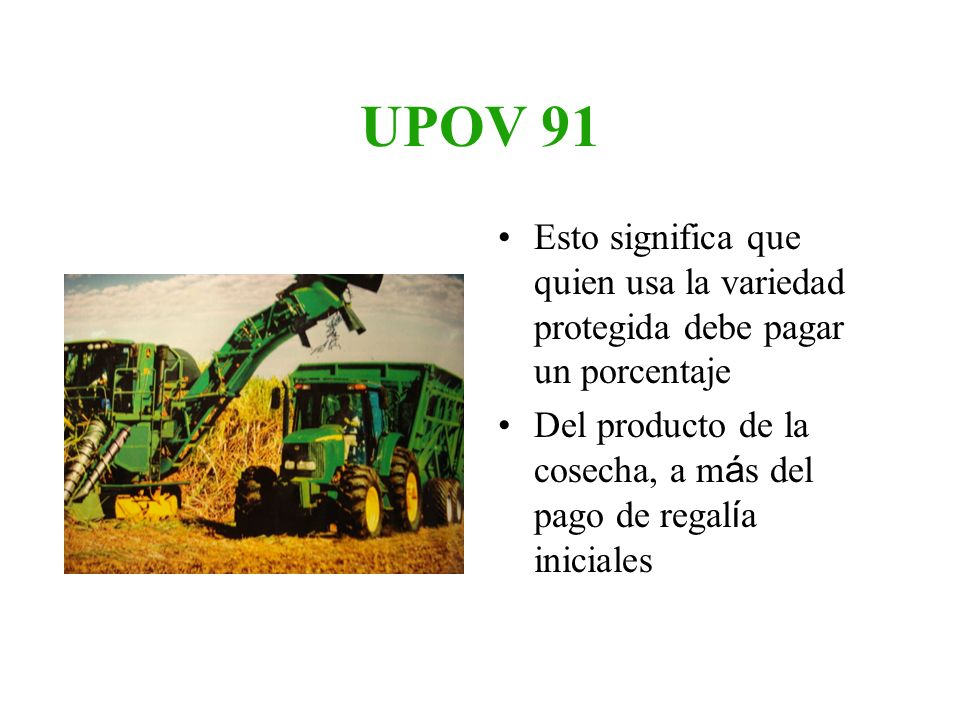 UPOV 91 Esto significa que quien usa la variedad protegida debe pagar un porcentaje.