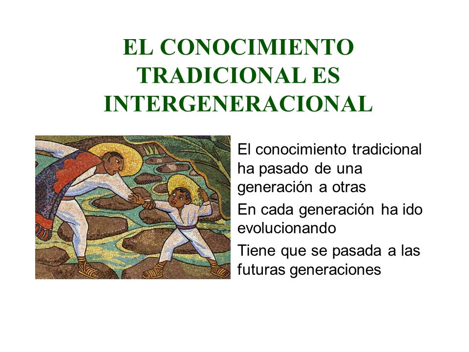 EL CONOCIMIENTO TRADICIONAL ES INTERGENERACIONAL