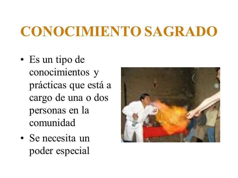 CONOCIMIENTO SAGRADO Es un tipo de conocimientos y prácticas que está a cargo de una o dos personas en la comunidad.