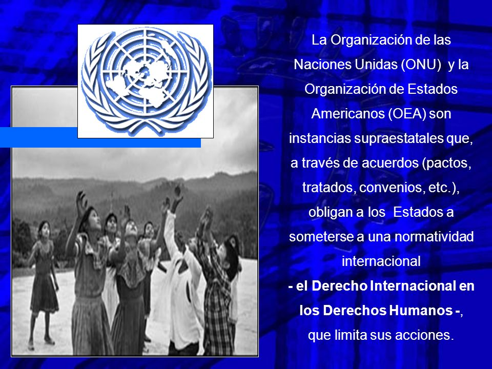 La Organización de las Naciones Unidas (ONU) y la Organización de Estados Americanos (OEA) son instancias supraestatales que, a través de acuerdos (pactos, tratados, convenios, etc.), obligan a los Estados a someterse a una normatividad internacional - el Derecho Internacional en los Derechos Humanos -, que limita sus acciones.