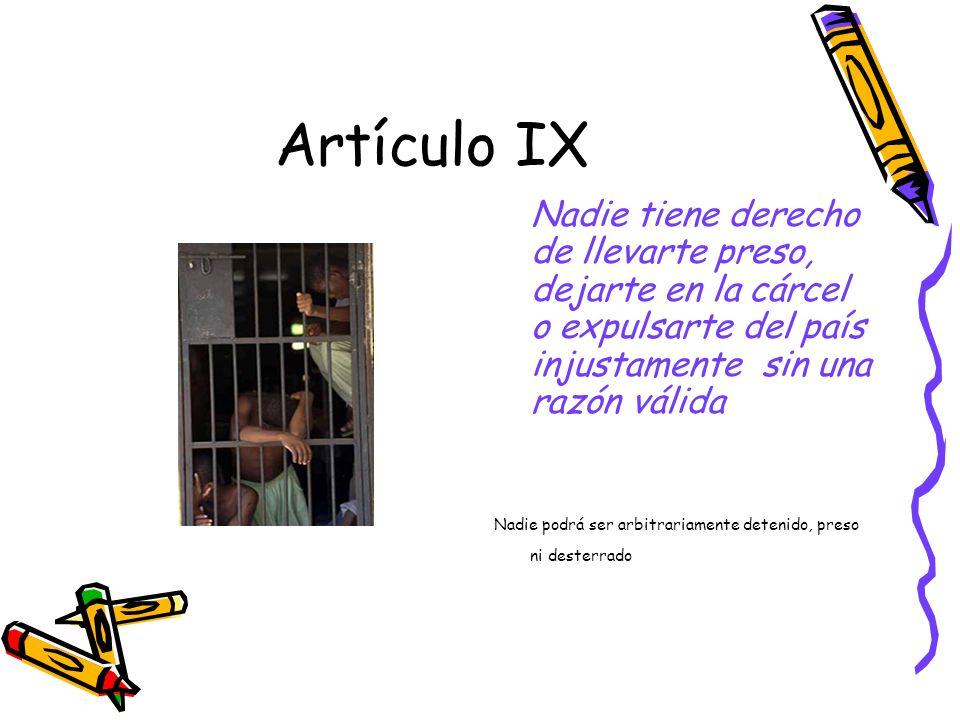 Artículo IX Nadie tiene derecho de llevarte preso, dejarte en la cárcel o expulsarte del país injustamente sin una razón válida.