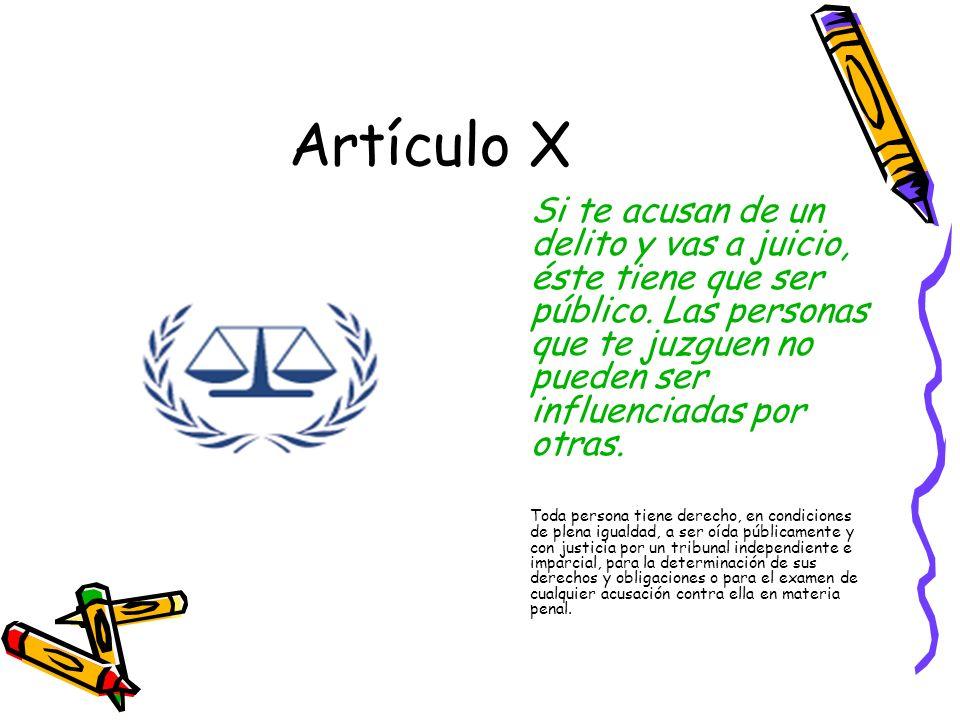 Artículo X Si te acusan de un delito y vas a juicio, éste tiene que ser público. Las personas que te juzguen no pueden ser influenciadas por otras.