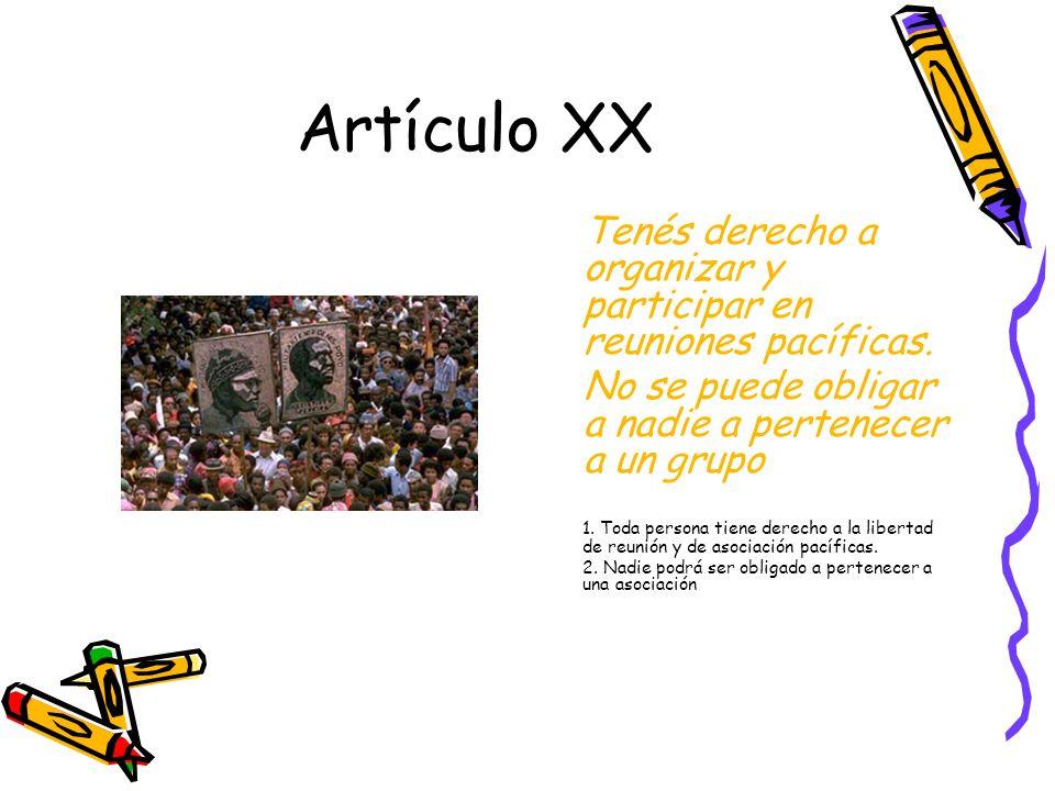 Artículo XX Tenés derecho a organizar y participar en reuniones pacíficas. No se puede obligar a nadie a pertenecer a un grupo.