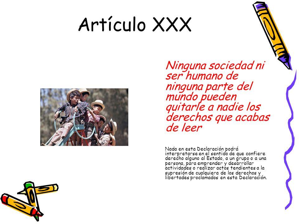 Artículo XXX Ninguna sociedad ni ser humano de ninguna parte del mundo pueden quitarle a nadie los derechos que acabas de leer.