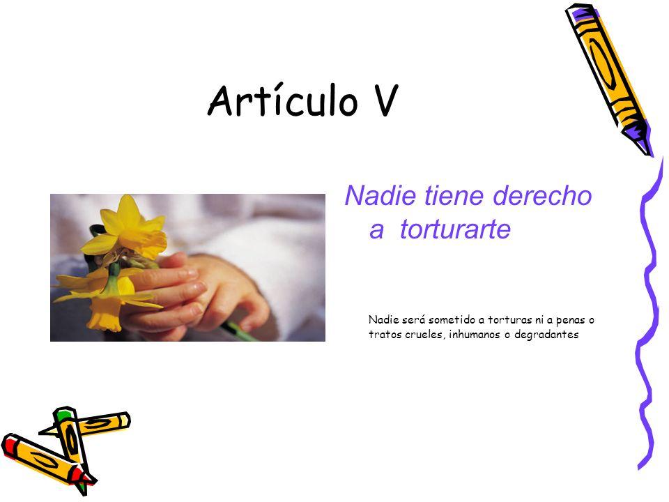 Artículo V Nadie tiene derecho a torturarte