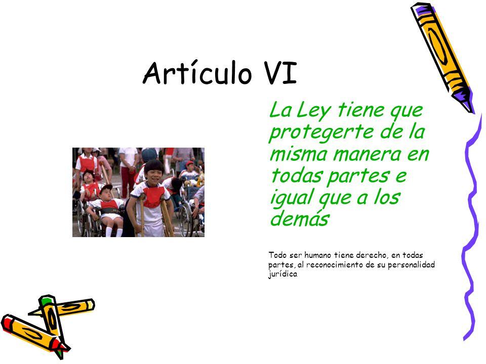 Artículo VI La Ley tiene que protegerte de la misma manera en todas partes e igual que a los demás.