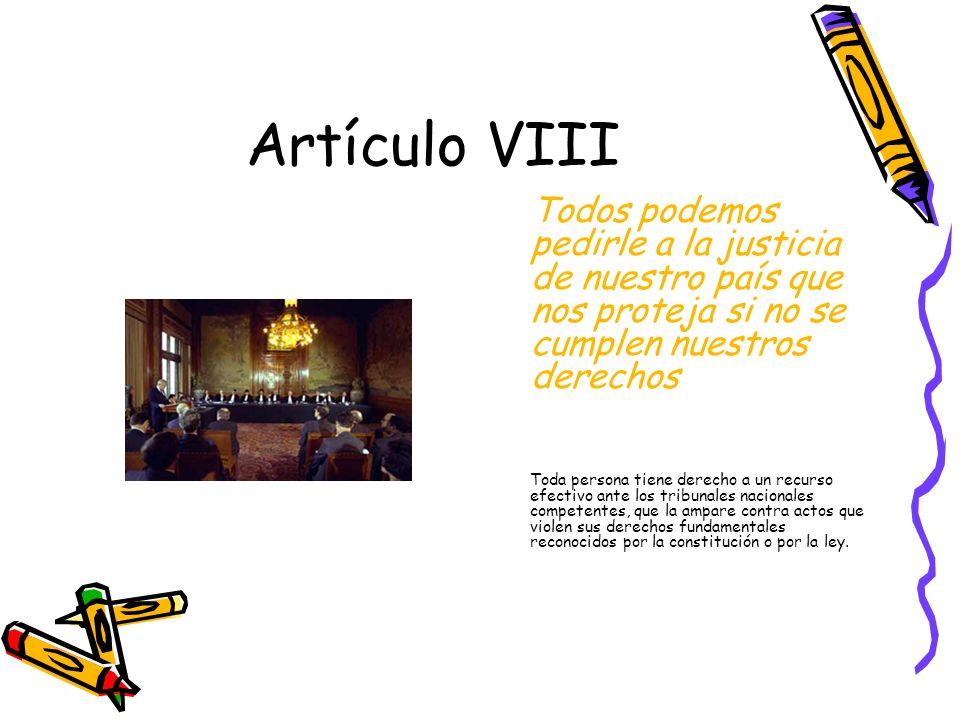 Artículo VIII Todos podemos pedirle a la justicia de nuestro país que nos proteja si no se cumplen nuestros derechos.