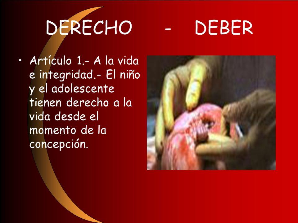 DERECHO - DEBER Artículo 1.- A la vida e integridad.- El niño y el adolescente tienen derecho a la vida desde el momento de la concepción.