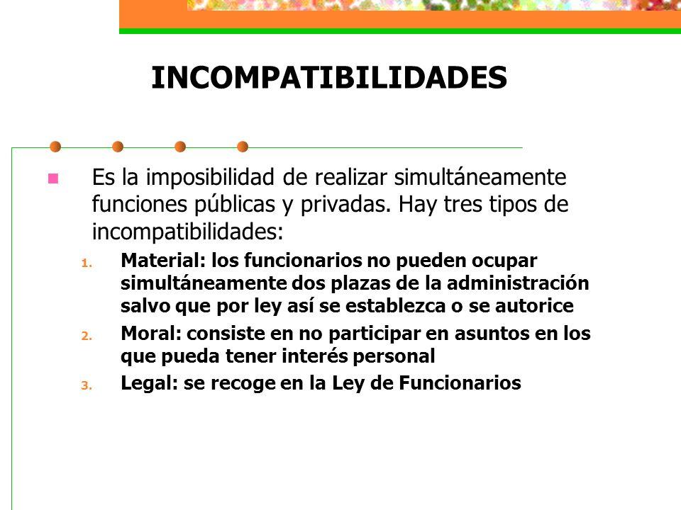 INCOMPATIBILIDADES Es la imposibilidad de realizar simultáneamente funciones públicas y privadas. Hay tres tipos de incompatibilidades: