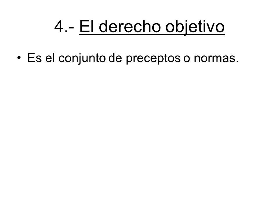4.- El derecho objetivo Es el conjunto de preceptos o normas. 5