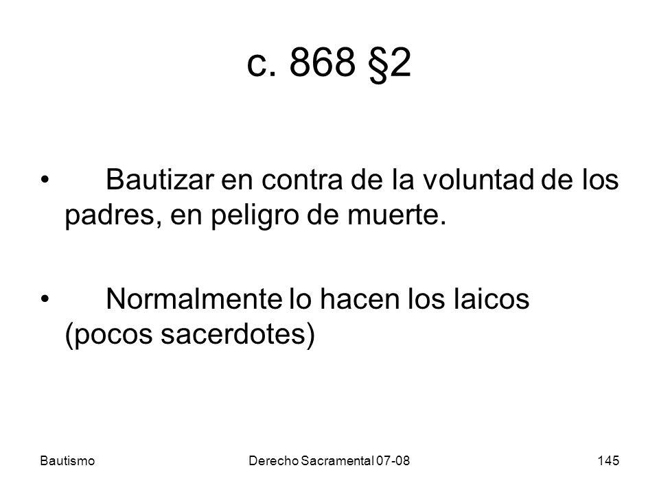 c. 868 §2 Bautizar en contra de la voluntad de los padres, en peligro de muerte. Normalmente lo hacen los laicos (pocos sacerdotes)