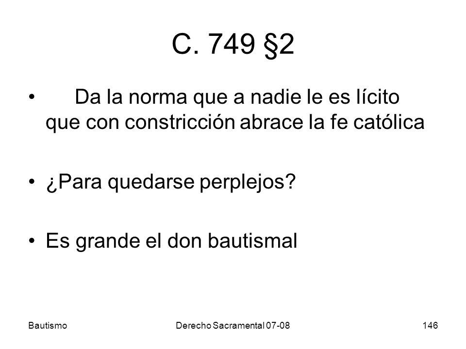 C. 749 §2 Da la norma que a nadie le es lícito que con constricción abrace la fe católica. ¿Para quedarse perplejos