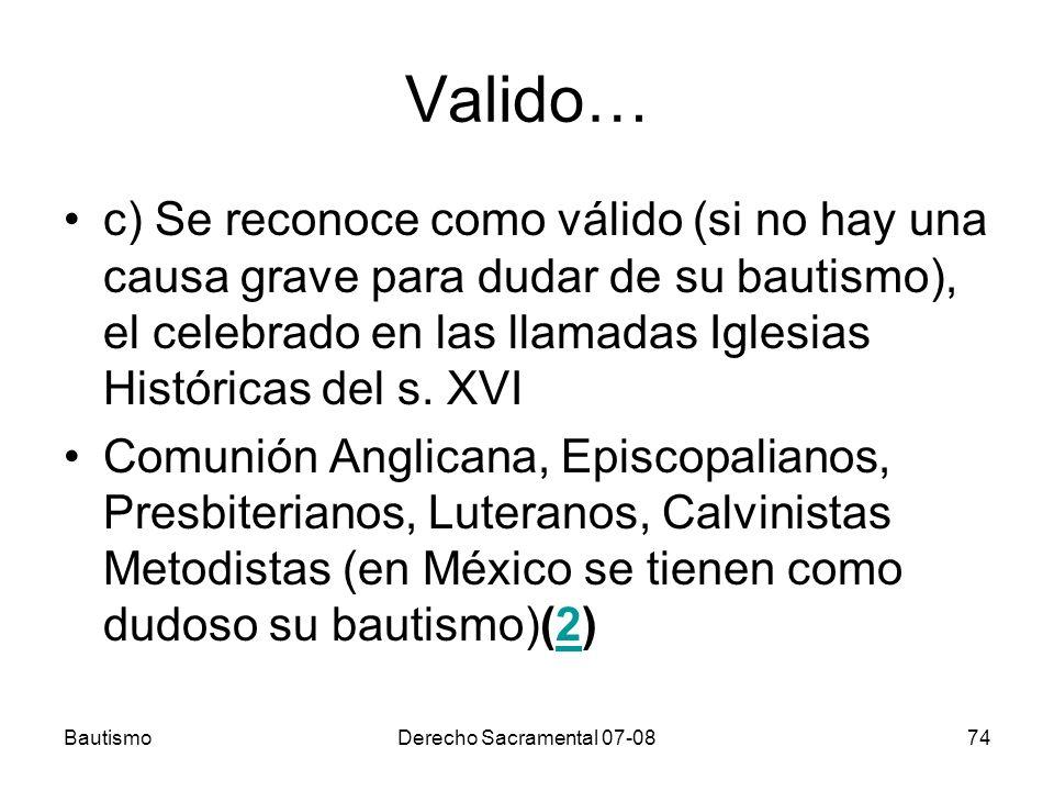 Valido… c) Se reconoce como válido (si no hay una causa grave para dudar de su bautismo), el celebrado en las llamadas Iglesias Históricas del s. XVI.