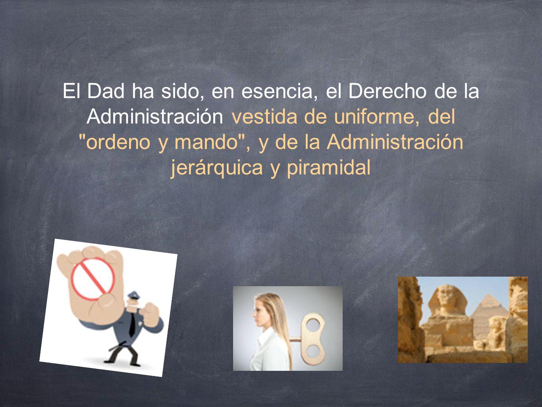 El Dad ha sido, en esencia, el Derecho de la Administración vestida de uniforme, del ordeno y mando , y de la Administración jerárquica y piramidal