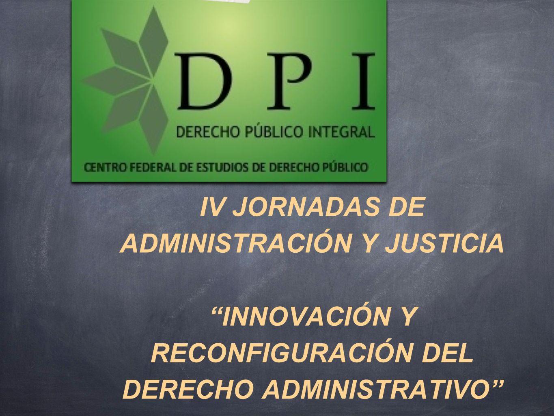 IV JORNADAS DE ADMINISTRACIÓN Y JUSTICIA INNOVACIÓN Y RECONFIGURACIÓN DEL DERECHO ADMINISTRATIVO 13, 14 y 15 de Agosto de 2013