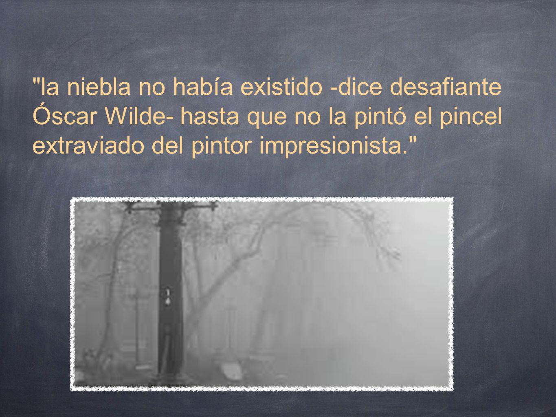 la niebla no había existido -dice desafiante Óscar Wilde- hasta que no la pintó el pincel extraviado del pintor impresionista.