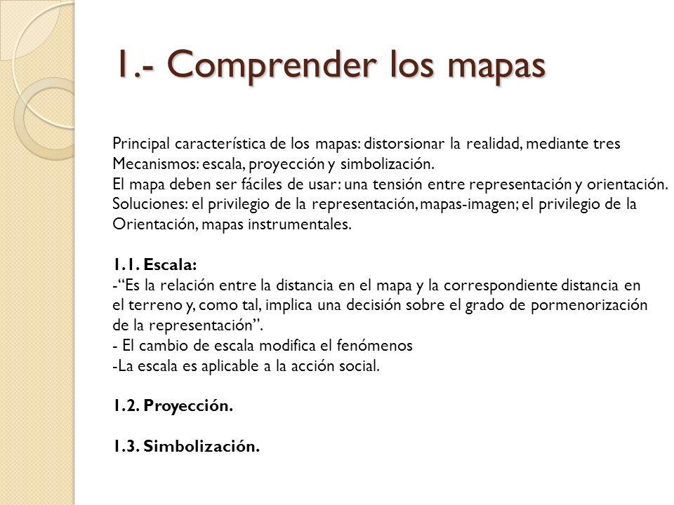 1.- Comprender los mapas Principal característica de los mapas: distorsionar la realidad, mediante tres.