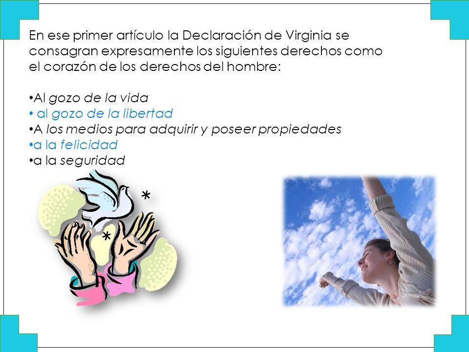 En ese primer artículo la Declaración de Virginia se consagran expresamente los siguientes derechos como el corazón de los derechos del hombre: