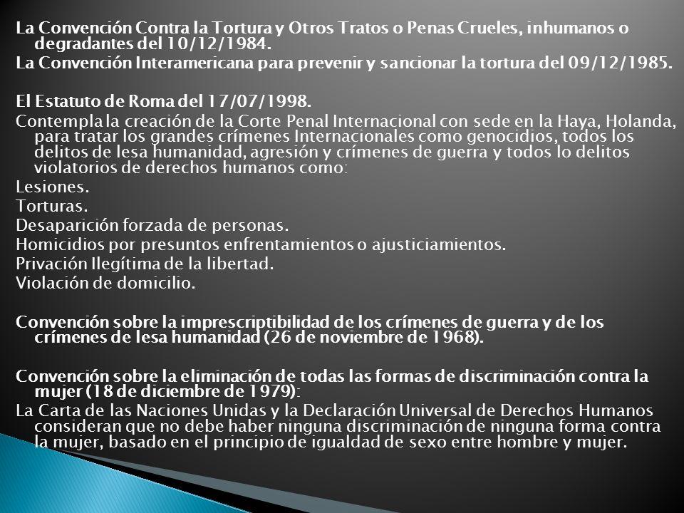 La Convención Contra la Tortura y Otros Tratos o Penas Crueles, inhumanos o degradantes del 10/12/1984.