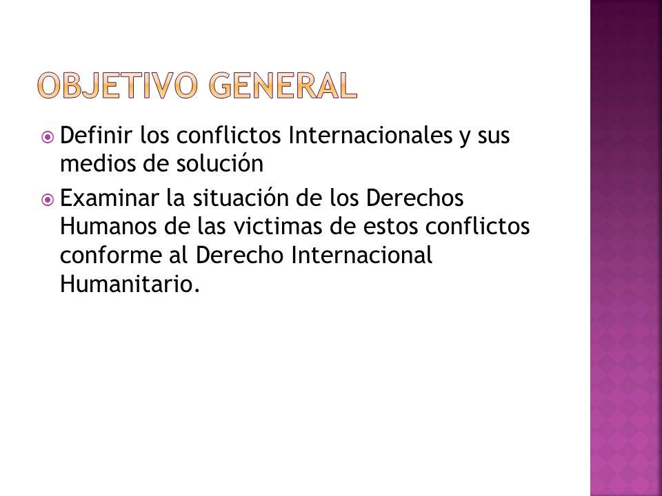 OBJETIVO GENERAL Definir los conflictos Internacionales y sus medios de solución.