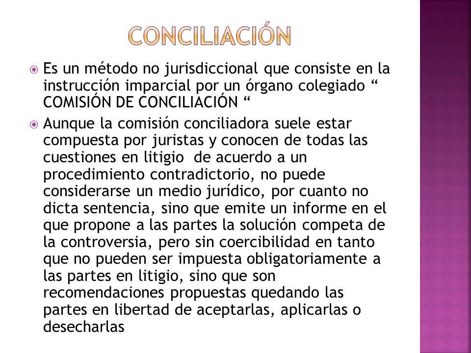 CONCILIACIÓN Es un método no jurisdiccional que consiste en la instrucción imparcial por un órgano colegiado COMISIÓN DE CONCILIACIÓN