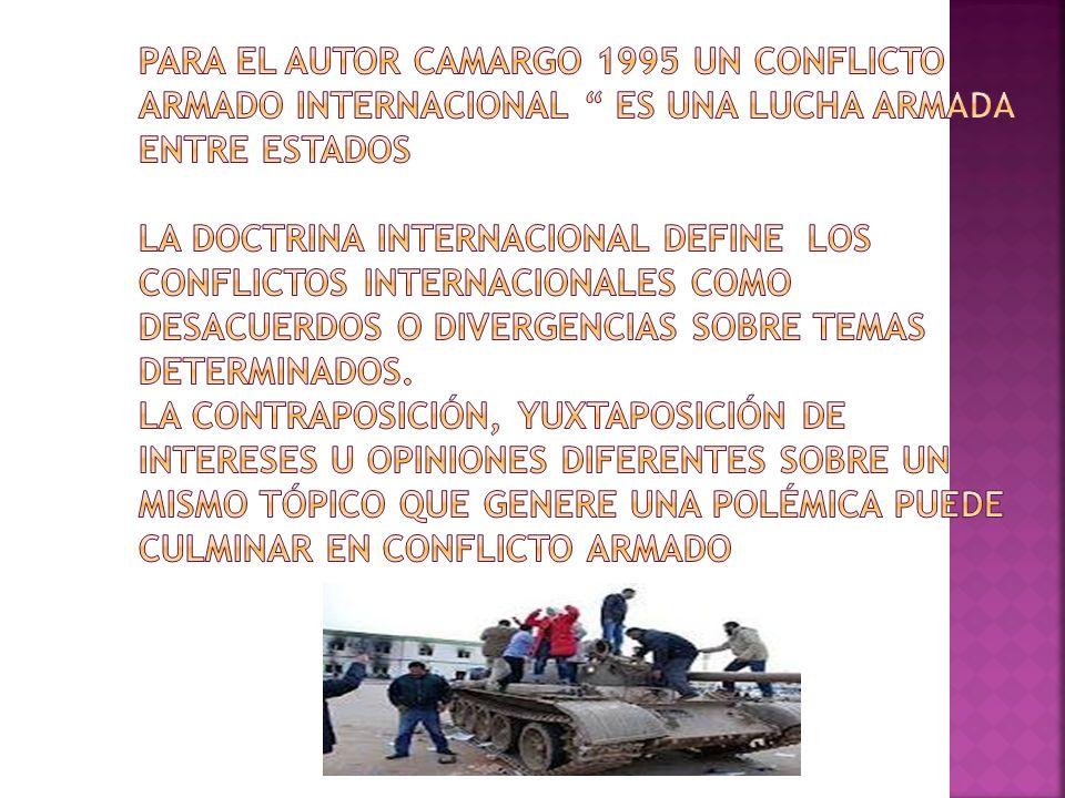 Para el autor Camargo 1995 un conflicto armado internacional es una lucha armada entre Estados La doctrina internacional define los conflictos internacionales como desacuerdos o divergencias sobre temas determinados.