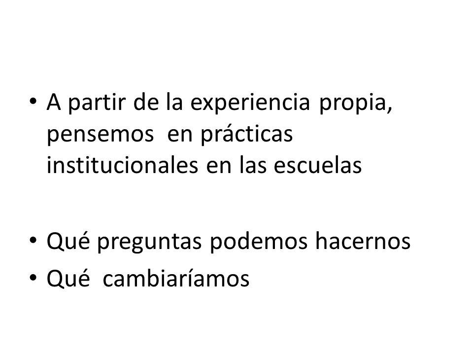 A partir de la experiencia propia, pensemos en prácticas institucionales en las escuelas