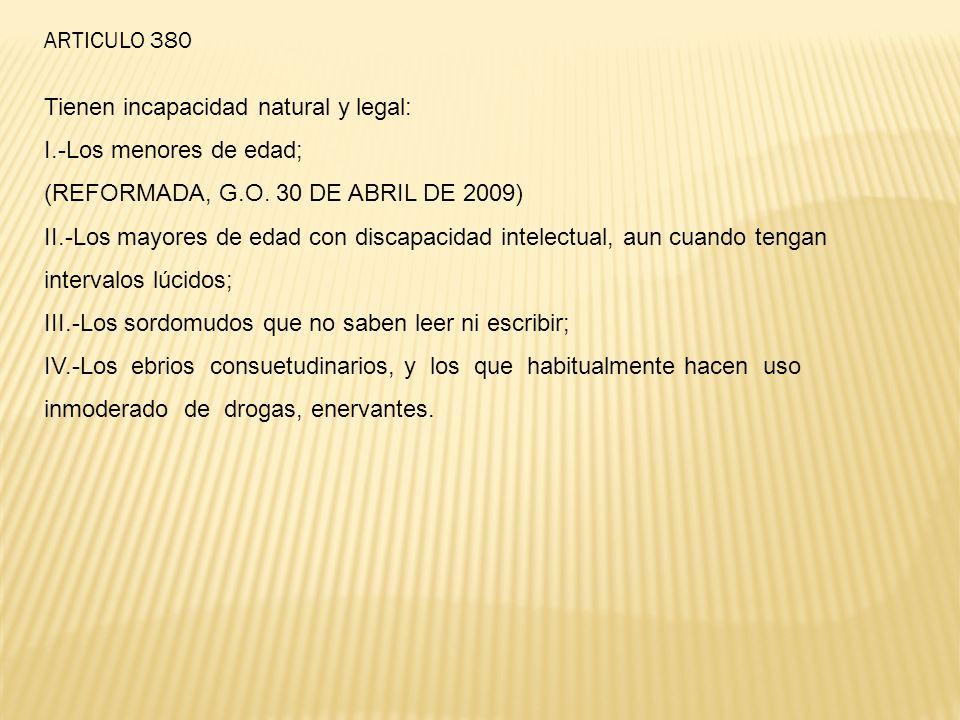 ARTICULO 380 Tienen incapacidad natural y legal: I.-Los menores de edad; (REFORMADA, G.O. 30 DE ABRIL DE 2009)