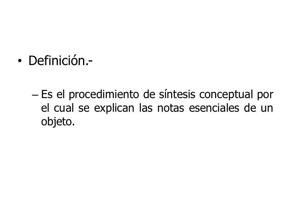 Definición.- Es el procedimiento de síntesis conceptual por el cual se explican las notas esenciales de un objeto.