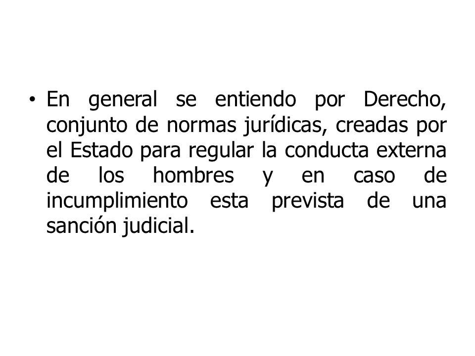 En general se entiendo por Derecho, conjunto de normas jurídicas, creadas por el Estado para regular la conducta externa de los hombres y en caso de incumplimiento esta prevista de una sanción judicial.