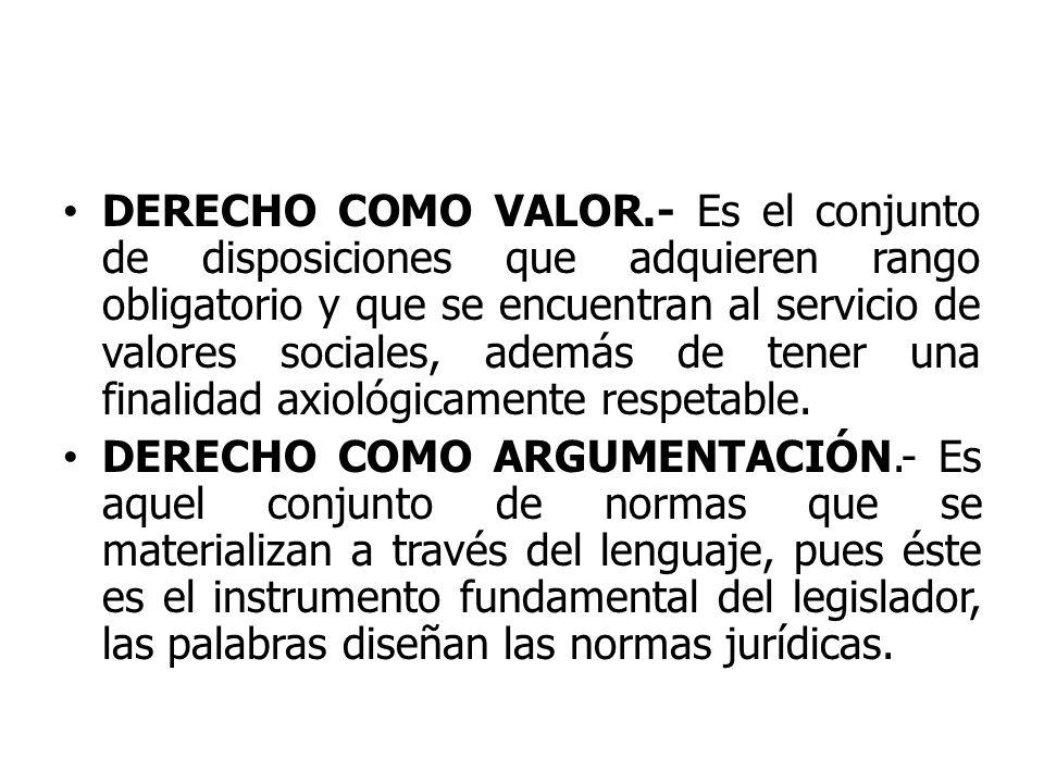 DERECHO COMO VALOR.- Es el conjunto de disposiciones que adquieren rango obligatorio y que se encuentran al servicio de valores sociales, además de tener una finalidad axiológicamente respetable.