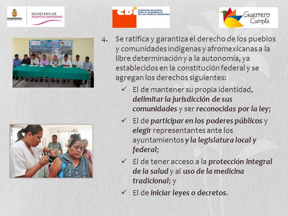 4. Se ratifica y garantiza el derecho de los pueblos y comunidades indígenas y afromexicanas a la libre determinación y a la autonomía, ya establecidos en la constitución federal y se agregan los derechos siguientes:
