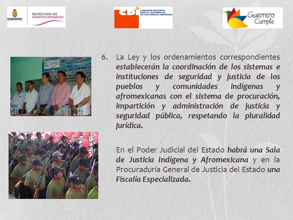 6. La Ley y los ordenamientos correspondientes establecerán la coordinación de los sistemas e instituciones de seguridad y justicia de los pueblos y comunidades indígenas y afromexicanas con el sistema de procuración, impartición y administración de justicia y seguridad pública, respetando la pluralidad jurídica.