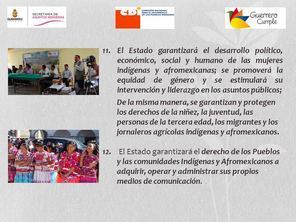 11. El Estado garantizará el desarrollo político, económico, social y humano de las mujeres indígenas y afromexicanas; se promoverá la equidad de género y se estimulará su intervención y liderazgo en los asuntos públicos;