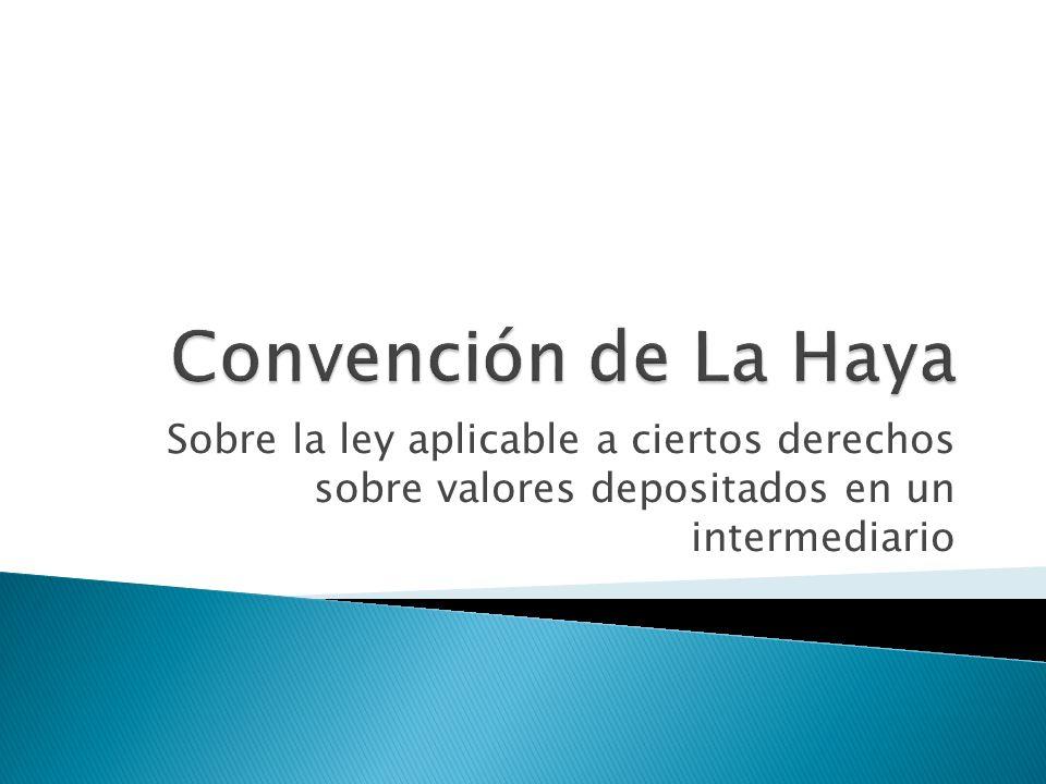 Convención de La Haya Sobre la ley aplicable a ciertos derechos sobre valores depositados en un intermediario.