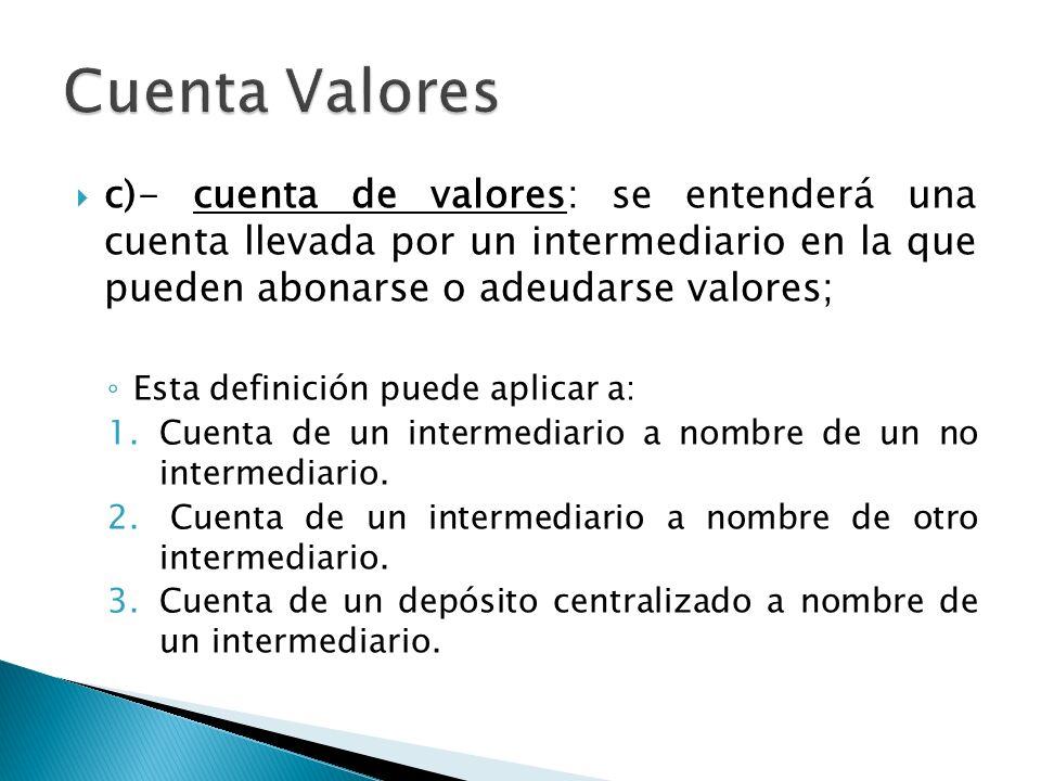 Cuenta Valores c)- cuenta de valores: se entenderá una cuenta llevada por un intermediario en la que pueden abonarse o adeudarse valores;