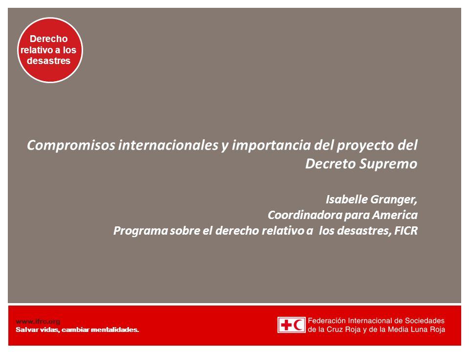 Compromisos internacionales y importancia del proyecto del Decreto Supremo Isabelle Granger, Coordinadora para America Programa sobre el derecho relativo a los desastres, FICR