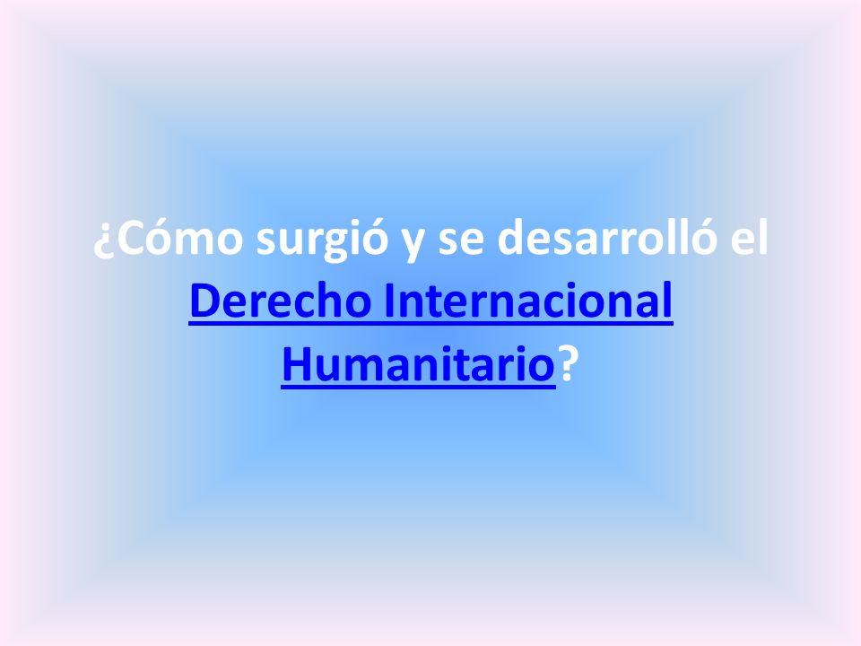 ¿Cómo surgió y se desarrolló el Derecho Internacional Humanitario