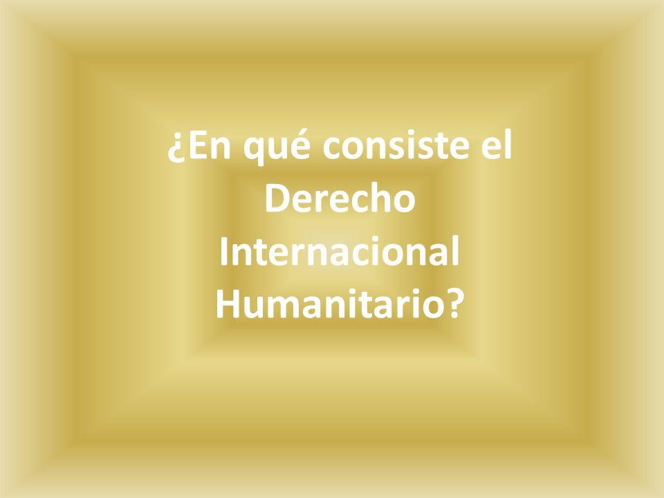 ¿En qué consiste el Derecho Internacional Humanitario