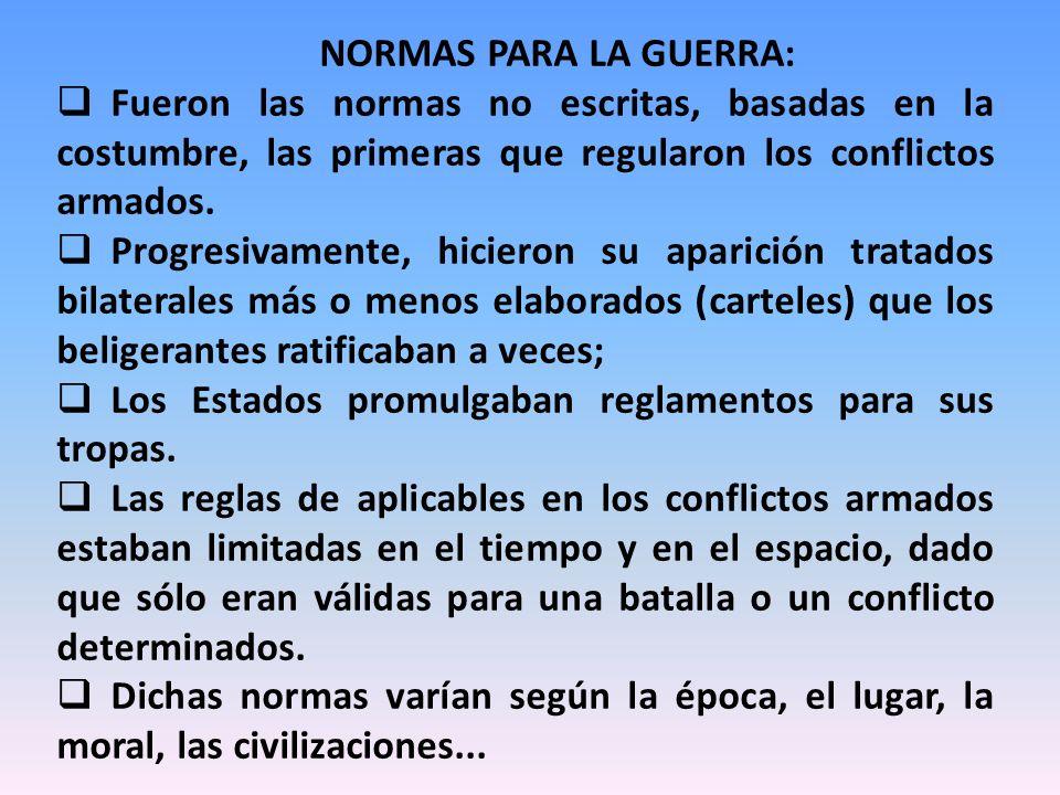NORMAS PARA LA GUERRA: Fueron las normas no escritas, basadas en la costumbre, las primeras que regularon los conflictos armados.
