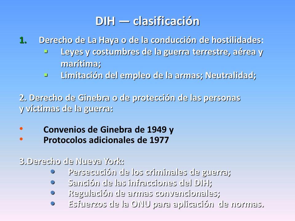 DIH — clasificación Derecho de La Haya o de la conducción de hostilidades: Leyes y costumbres de la guerra terrestre, aérea y marítima;