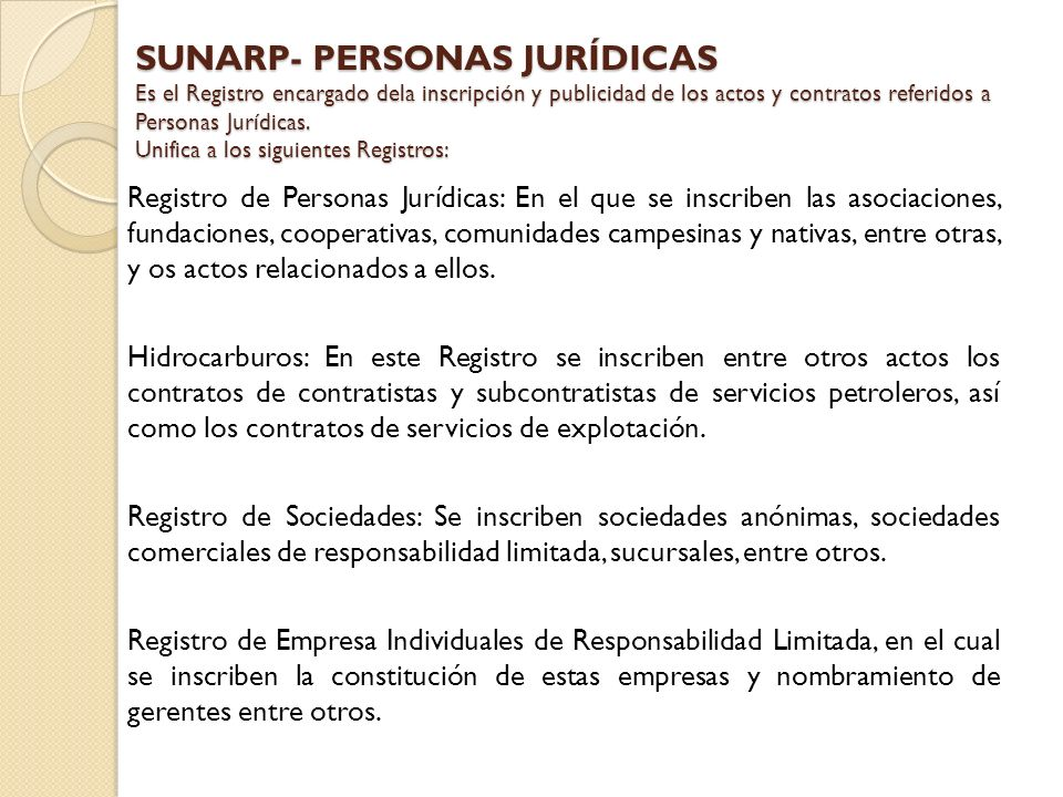 SUNARP- PERSONAS JURÍDICAS Es el Registro encargado dela inscripción y publicidad de los actos y contratos referidos a Personas Jurídicas. Unifica a los siguientes Registros: