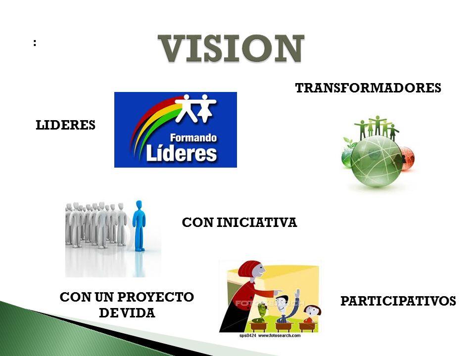 VISION TRANSFORMADORES LIDERES CON INICIATIVA CON UN PROYECTO DE VIDA
