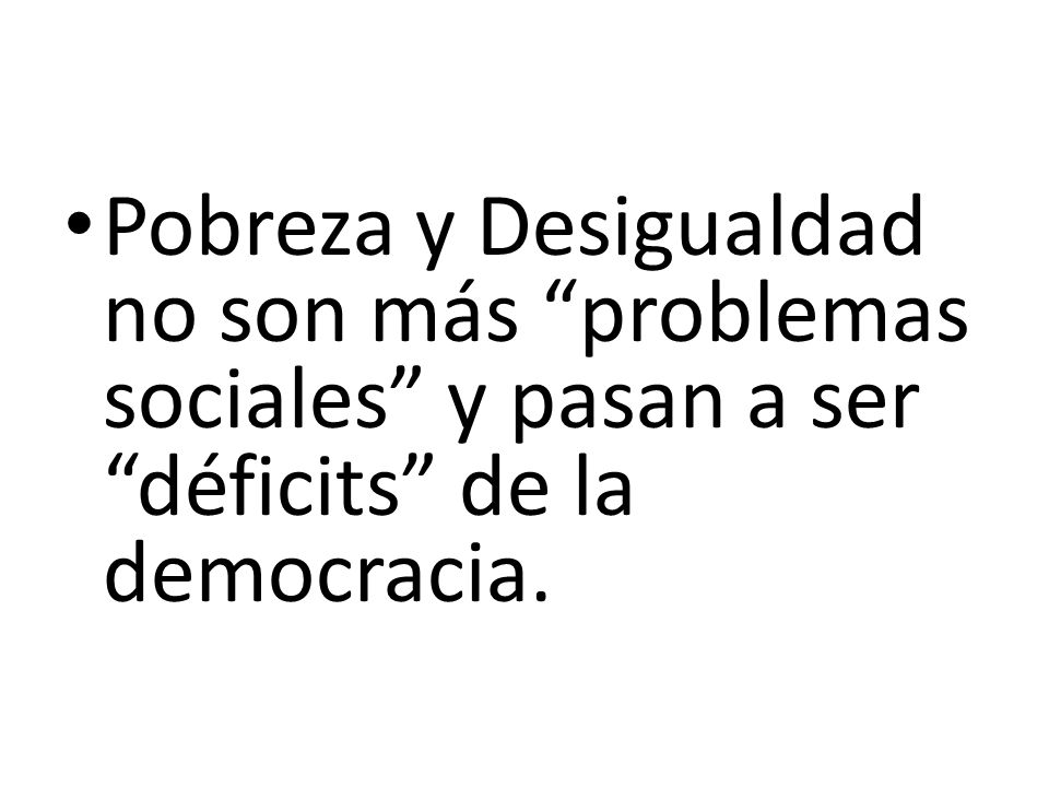 Pobreza y Desigualdad no son más problemas sociales y pasan a ser déficits de la democracia.