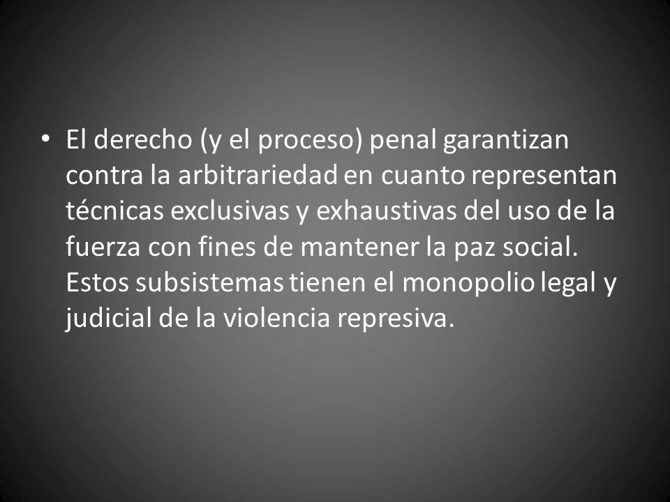 El derecho (y el proceso) penal garantizan contra la arbitrariedad en cuanto representan técnicas exclusivas y exhaustivas del uso de la fuerza con fines de mantener la paz social.