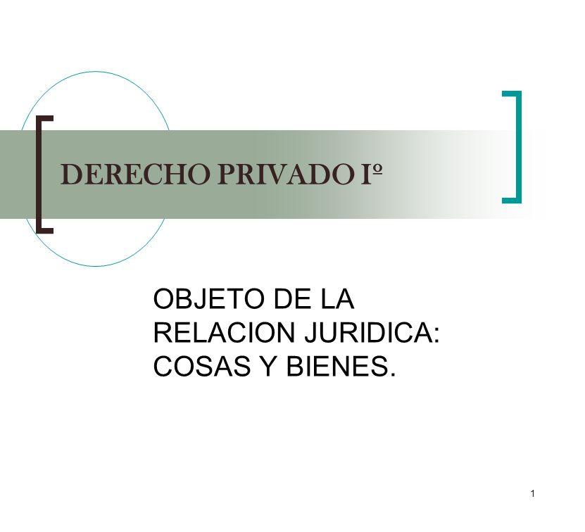 OBJETO DE LA RELACION JURIDICA: COSAS Y BIENES.