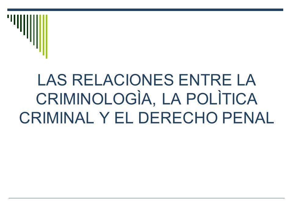 LAS RELACIONES ENTRE LA CRIMINOLOGÌA, LA POLÌTICA CRIMINAL Y EL DERECHO PENAL