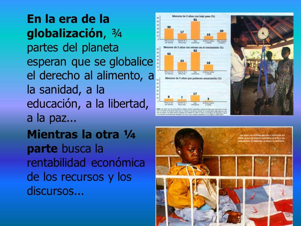 En la era de la globalización, ¾ partes del planeta esperan que se globalice el derecho al alimento, a la sanidad, a la educación, a la libertad, a la paz...