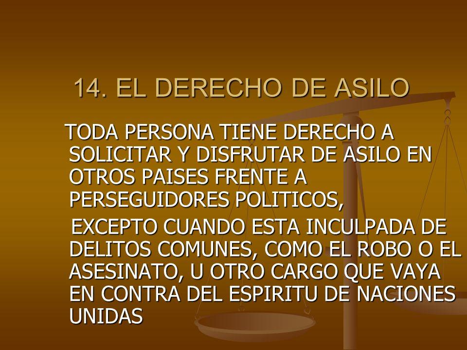 14. EL DERECHO DE ASILO TODA PERSONA TIENE DERECHO A SOLICITAR Y DISFRUTAR DE ASILO EN OTROS PAISES FRENTE A PERSEGUIDORES POLITICOS,
