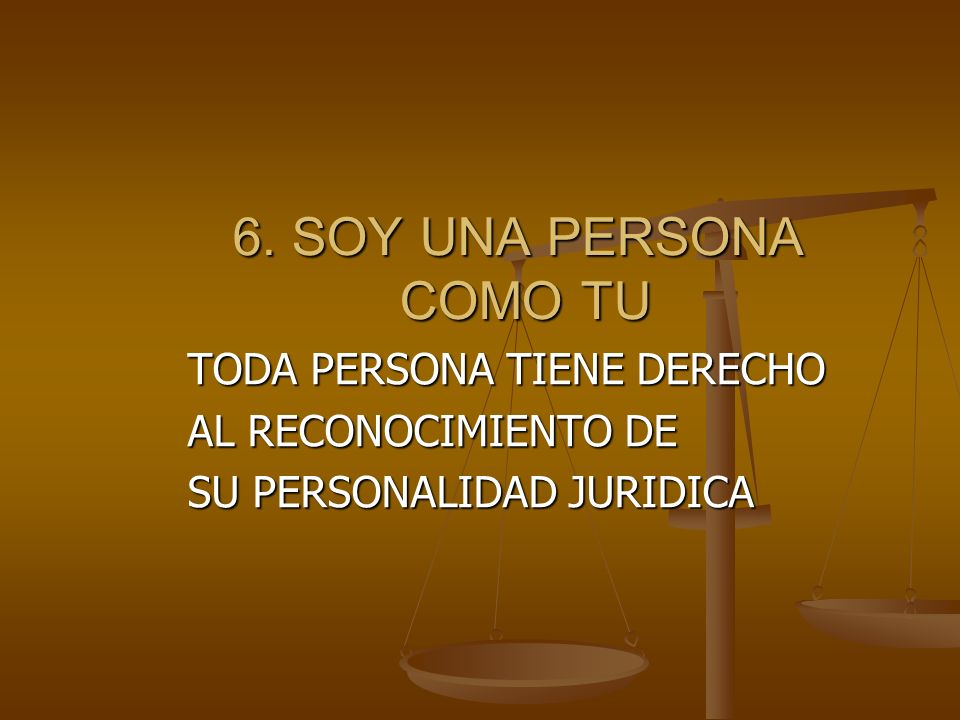 6. SOY UNA PERSONA COMO TU TODA PERSONA TIENE DERECHO